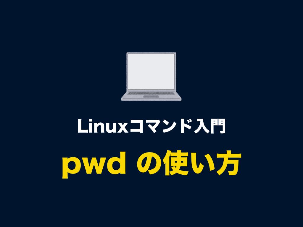 Linuxコマンド「pwd」の意味や使い方(カレントディレクトリのパスを確認する)